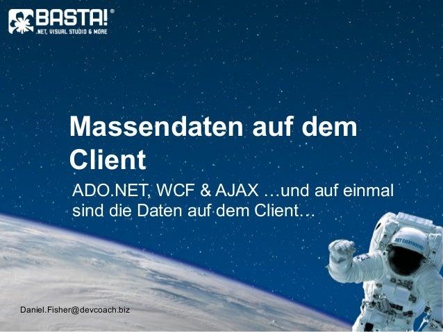Daniel.Fisher@devcoach.biz Massendaten auf dem Client ADO.NET, WCF & AJAX …und auf einmal sind die Daten auf dem Client…
