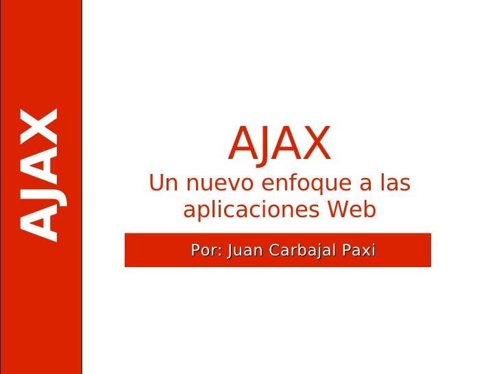 AJAX              AJAX       Un nuevo enfoque a las          aplicaciones Web          Por: Juan Carbajal Paxi