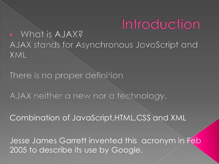 Combination of JavaScript,HTML,CSS and XMLJesse James Garrett invented this acronym in Feb2005 to describe its use by Goog...