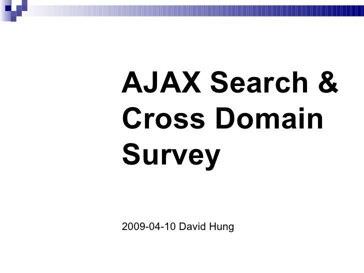 AJAX Search & Cross Domain Survey 2009-04-10 David Hung