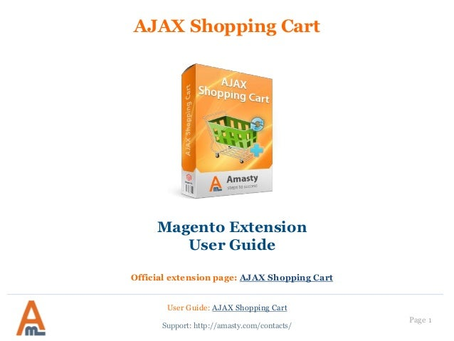 User Guide: AJAX Shopping Cart Page 1 AJAX Shopping Cart Support: http://amasty.com/contacts/ Magento Extension User Guide...