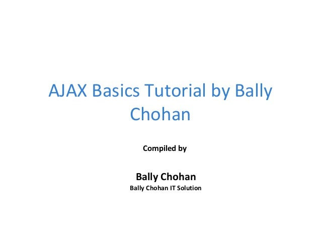 AJAX Basics Tutorial by Bally Chohan Compiled by Bally Chohan Bally Chohan IT Solution
