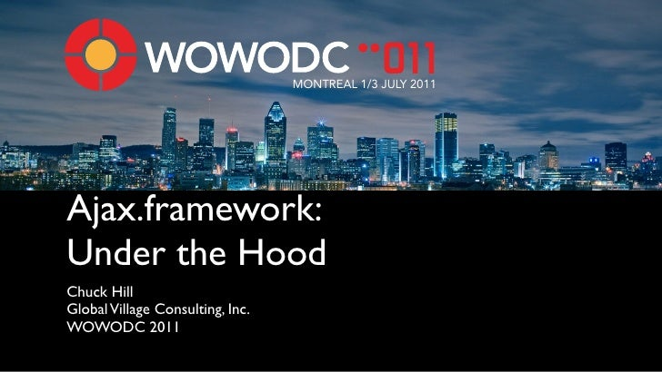 MONTREAL 1/3 JULY 2011Ajax.framework:Under the HoodChuck HillGlobal Village Consulting, Inc.WOWODC 2011