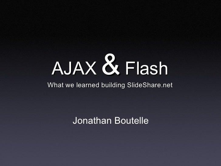 AJAX  &  Flash What we learned building SlideShare.net <ul><li>Jonathan Boutelle </li></ul>