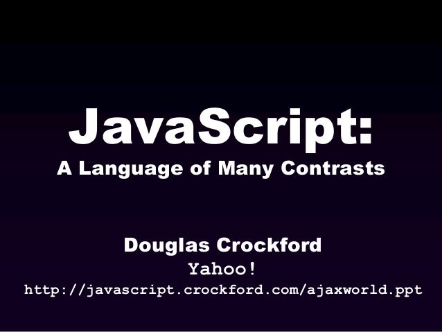 JavaScript:  A Language of Many Contrasts  Douglas Crockford Yahoo! http://javascript.crockford.com/ajaxworld.ppt