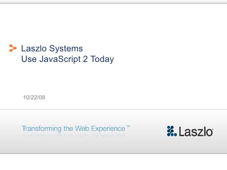Laszlo Systems Use JavaScript 2 Today    10/22/08
