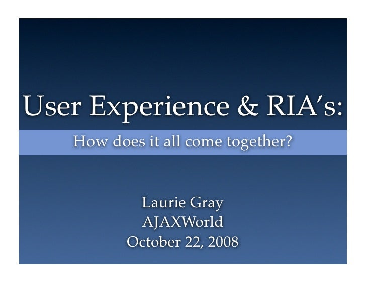 User Experience & RIA's:    How does it all come together?              Laurie Gray            AJAXWorld           October...