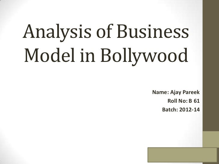 Analysis of BusinessModel in Bollywood               Name: Ajay Pareek                    Roll No: B 61                  B...