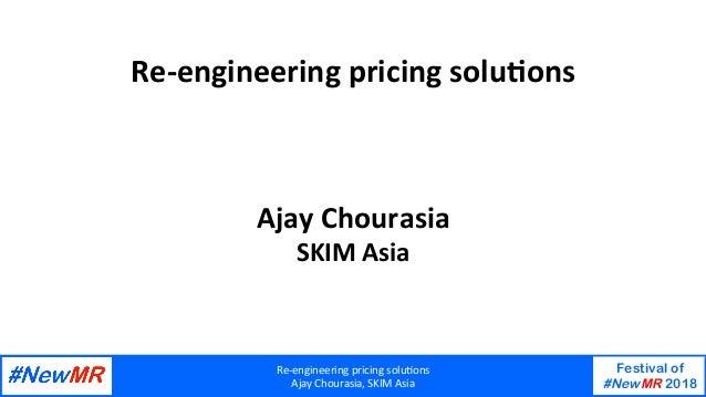 Re-engineeringpricingsolu/ons AjayChourasia,SKIMAsia Festival of #NewMR 2018   Re-engineeringpricingsolu/ons A...