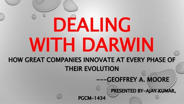 DEALING WITH DARWIN HOW GREAT COMPANIES INNOVATE AT EVERY PHASE OF THEIR EVOLUTION ---GEOFFREY A. MOORE PRESENTED BY-AJAY ...