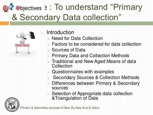 primary and secondary data Primary data collection methods in primary data collection, the data is collected using methods such as interviews and questionnaires it is important to.