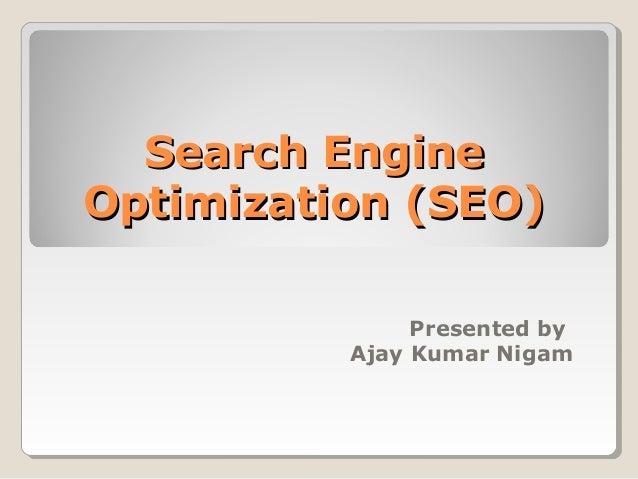 Search EngineSearch Engine Optimization (SEO)Optimization (SEO) Presented by Ajay Kumar Nigam