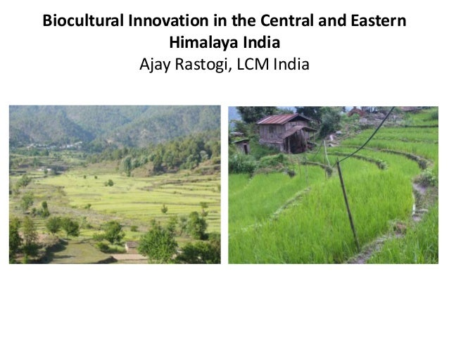 Biocultural Innovation in the Central and Eastern Himalaya India Ajay Rastogi, LCM India
