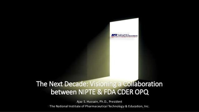 The Next Decade: Visioning a Collaboration between NIPTE & FDA CDER OPQ Ajaz S. Hussain, Ph.D., President The National Ins...