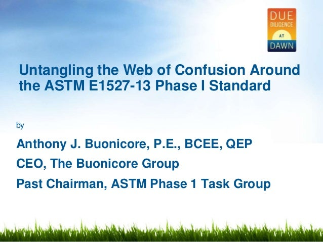 by Anthony J. Buonicore, P.E., BCEE, QEP CEO, The Buonicore Group Past Chairman, ASTM Phase 1 Task Group Untangling the We...