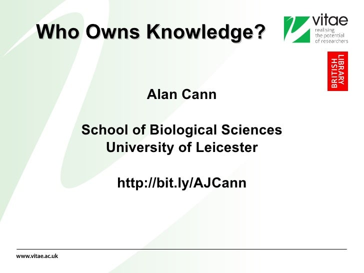 Who Owns Knowledge? <ul><li>Alan Cann </li></ul><ul><li>School of Biological Sciences </li></ul><ul><li>University of Leic...