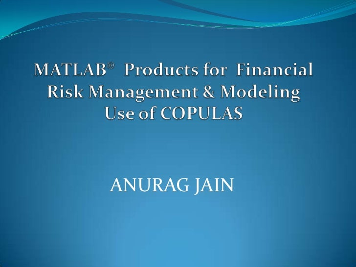 MATLAB®  Products for  Financial Risk Management & ModelingUse of COPULAS<br />ANURAG JAIN<br />