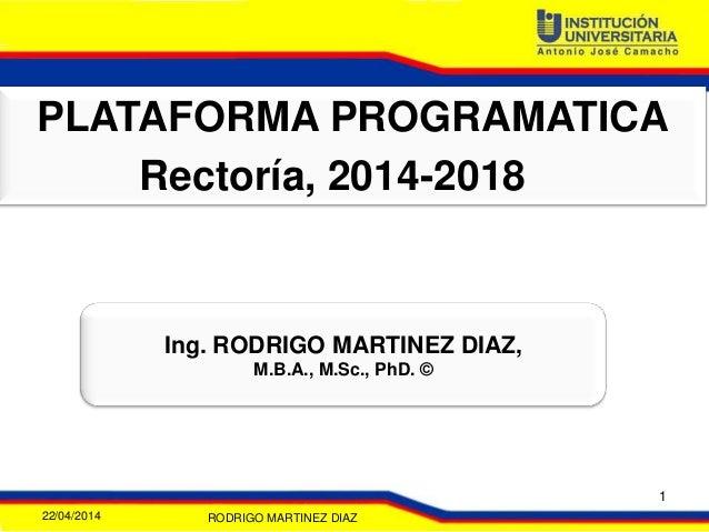 PLATAFORMA PROGRAMATICA Rectoría, 2014-2018 Ing. RODRIGO MARTINEZ DIAZ, M.B.A., M.Sc., PhD. © 22/04/2014 RODRIGO MARTINEZ ...