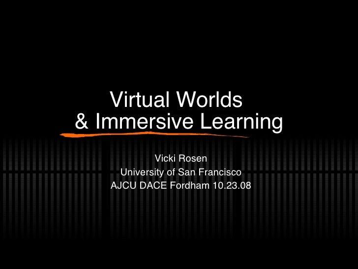 Virtual Worlds  & Immersive Learning Vicki Rosen University of San Francisco AJCU DACE Fordham 10.23.08