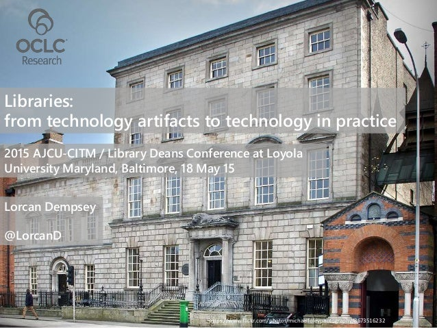 Libraries: from technology artifacts to technology in practice 2015 AJCU-CITM / Library Deans Conference at Loyola Univers...