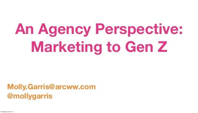 An Agency Perspective: Marketing to Gen Z Molly.Garris@arcww.com @mollygarris Thursday, June 12, 14