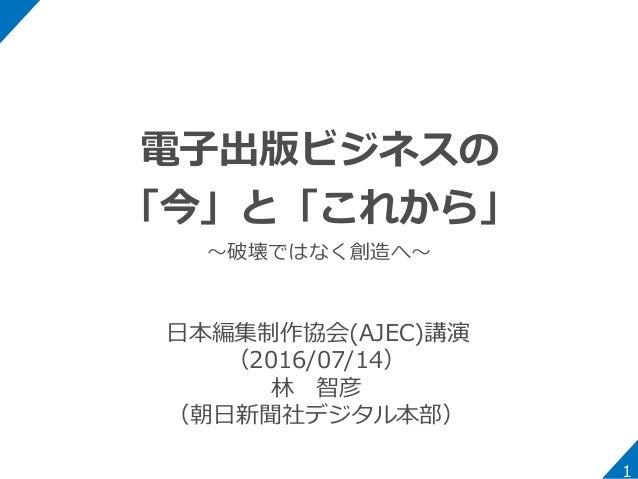 電子出版ビジネスの 「今」と「これから」 ~破壊ではなく創造へ~ 1 日本編集制作協会(AJEC)講演 (2016/07/14) 林 智彦 (朝日新聞社デジタル本部)