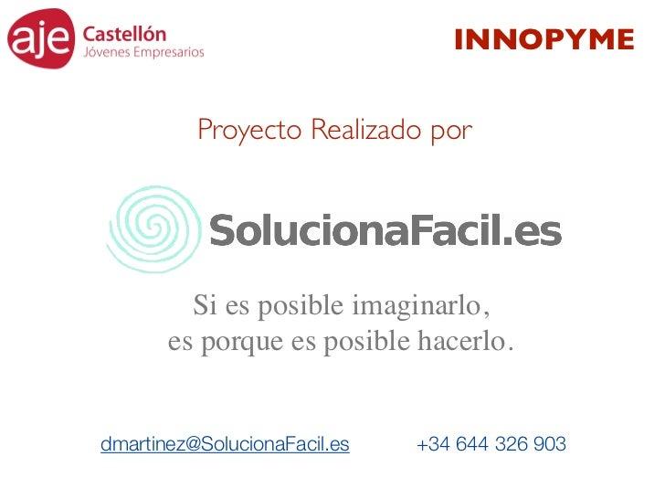 INNOPYME          Proyecto Realizado por         Si es posible imaginarlo,       es porque es posible hacerlo.dmartinez@So...