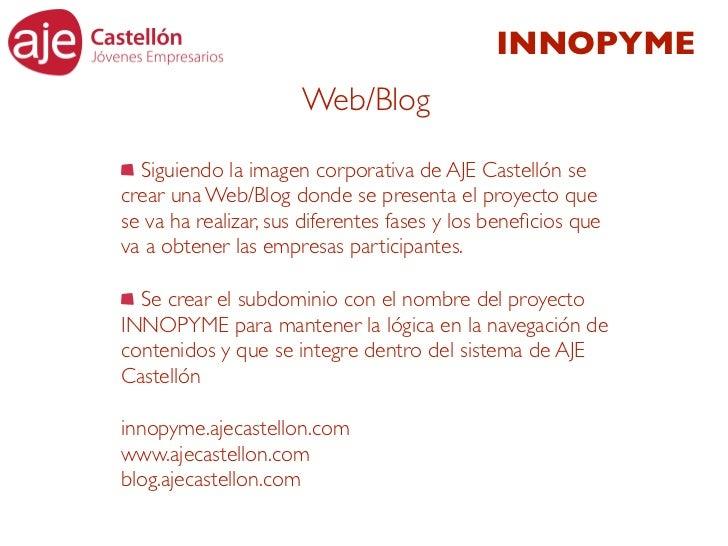 INNOPYME                      Web/Blog  Siguiendo la imagen corporativa de AJE Castellón secrear una Web/Blog donde se pre...