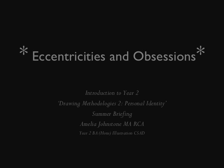 *   Eccentricities and Obsessions * Introduction to Year 2 ' Drawing Methodologies 2: Personal Identity' Summer Briefing A...