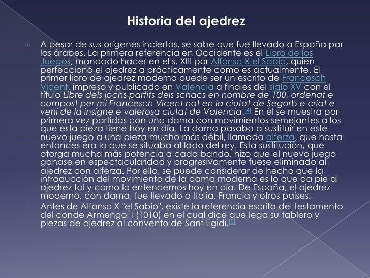 Historia del ajedrez<br />A pesar de sus orígenes inciertos, se sabe que fue llevado a España por los árabes. La primera r...