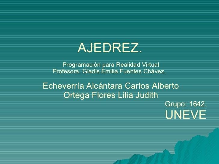 AJEDREZ.   Programación para Realidad Virtual Profesora: Gladis Emilia Fuentes Chávez.  Echeverría Alcántara Carlos Albe...