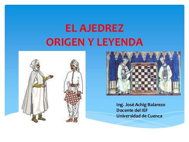 EL AJEDREZ ORIGEN Y LEYENDA Ing. José Achig Balarezo Docente del IEF Universidad de Cuenca
