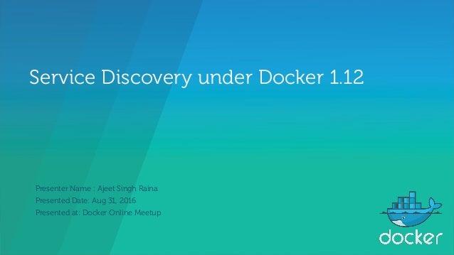 Service Discovery under Docker 1.12 Presenter Name : Ajeet Singh Raina Presented Date: Aug 31, 2016 Presented at: Docker O...