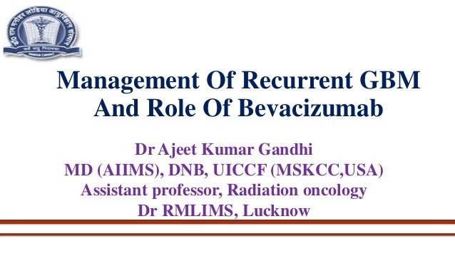 Management Of Recurrent GBM And Role Of Bevacizumab Dr Ajeet Kumar Gandhi MD (AIIMS), DNB, UICCF (MSKCC,USA) Assistant pro...
