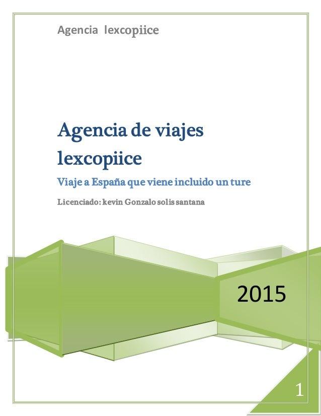 1 Agencia lexcopiice 2015 Agencia de viajes lexcopiice Viaje a España que viene incluido un ture Licenciado: kevin Gonzalo...