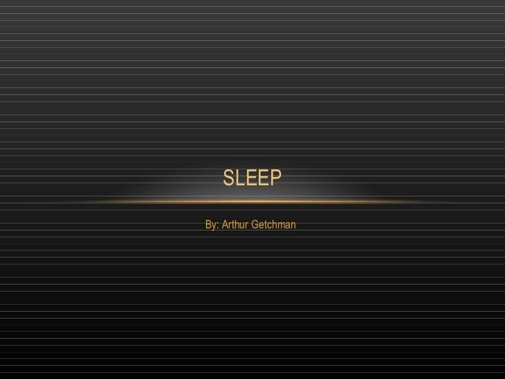 By: Arthur Getchman SLEEP