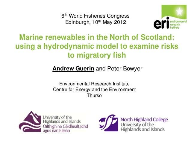 6th World Fisheries Congress Edinburgh, 10th May 2012  Marine renewables in the North of Scotland: using a hydrodynamic mo...