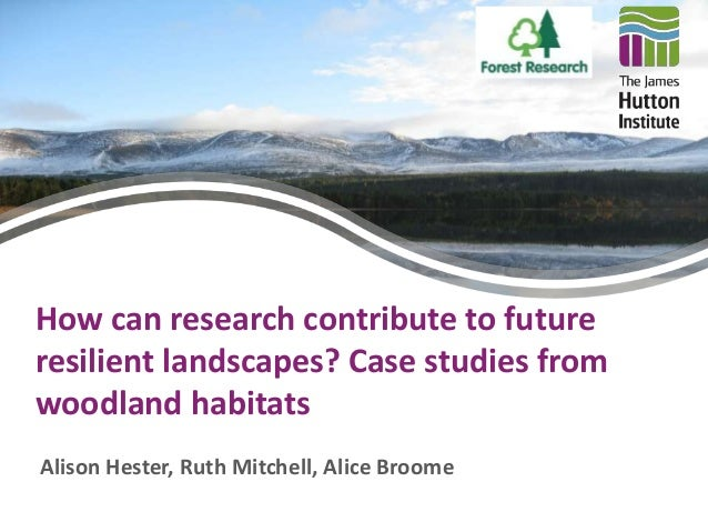 How can research contribute to future  resilient landscapes? Case studies from  woodland habitats  Alison Hester, Ruth Mit...