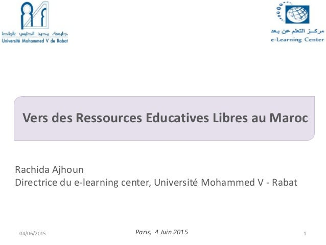 Vers des Ressources Educatives Libres au Maroc Paris, 4 Juin 2015 Rachida Ajhoun Directrice du e-learning center, Universi...