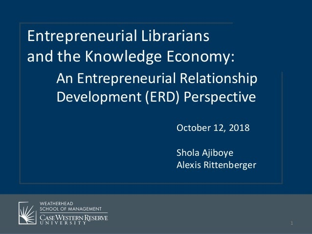 October 12, 2018 Shola Ajiboye Alexis Rittenberger Entrepreneurial Librarians and the Knowledge Economy: An Entrepreneuria...