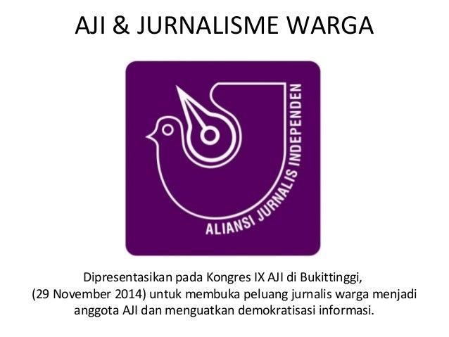 AJI & JURNALISME WARGA  Dipresentasikan pada Kongres IX AJI di Bukittinggi,  (29 November 2014) untuk membuka peluang jurn...