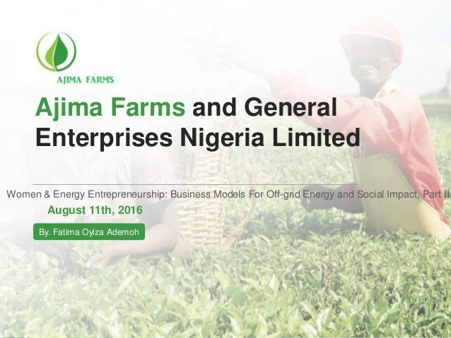 Ajima Farms and General Enterprises Nigeria Limited Women & Energy Entrepreneurship: Business Models For Off-grid Energy a...