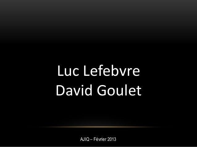Luc Lefebvre David Goulet AJIQ – Février 2013