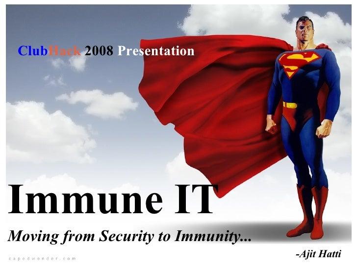 Immune IT Moving from Security to Immunity... -Ajit Hatti  Club Hack   2008  Presentation