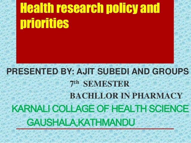 Health research policy and priorities  PRESENTED BY: AJIT SUBEDI AND GROUPS 7th SEMESTER BACHLLOR IN PHARMACY  KARNALI COL...