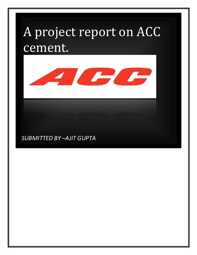 SUBMITTED BY –AJIT GUPTA A project report on ACC cement.