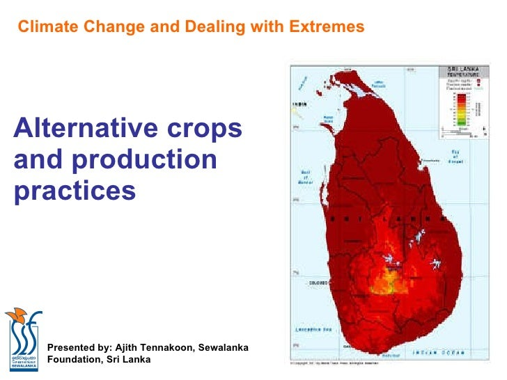 Alternative crops  and production  practices Climate Change and Dealing with Extremes Presented by: Ajith Tennakoon, Sewal...