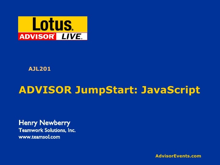 ADVISOR JumpStart: JavaScript Henry Newberry Teamwork Solutions, Inc. www.teamsol.com AJL201