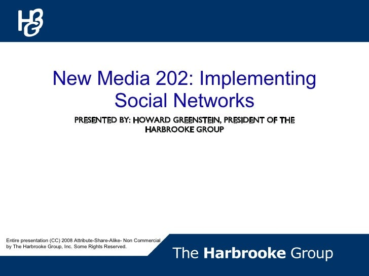 PRESENTED BY: HOWARD GREENSTEIN, PRESIDENT OF THE HARBROOKE GROUP New Media 202: Implementing Social Networks Entire prese...