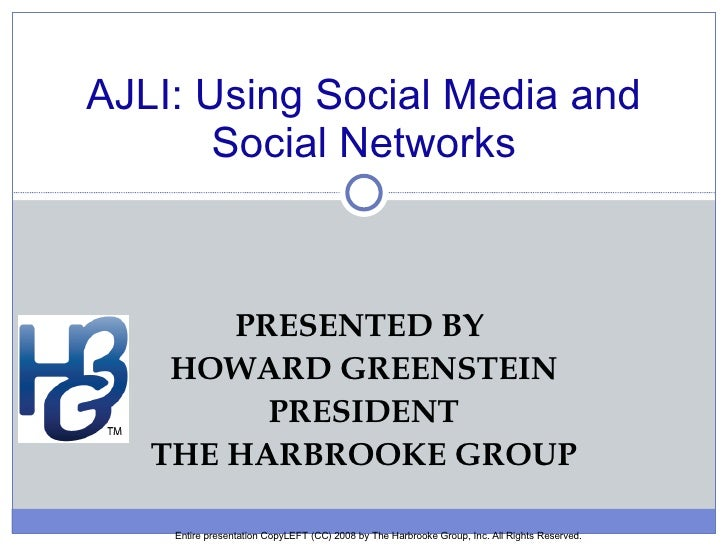 PRESENTED BY  HOWARD GREENSTEIN PRESIDENT THE HARBROOKE GROUP AJLI: Using Social Media and Social Networks Entire presenta...